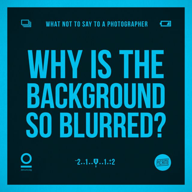 Zerouno Design, 'What not to say to a photographer', Why is the background so blurred?